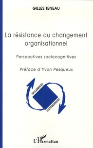 Gilles Teneau - La résistance au changement organisationnel - Perspectives sociocognitives.
