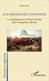 Gilles Teulié - Aux origines de l'apartheid - La racialisation de l'Afrique du Sud dans l'imaginaire colonial.