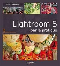 Gilles Theophile - Lightroom 5 par la pratique.