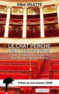 Gilles Valette - Le chat perché chez les députés - Couloirs, coulisses et alcôves racontés par le chat de l'Assemblée nationale.