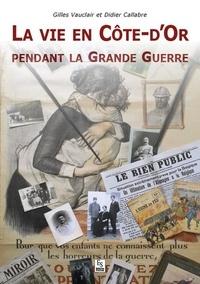 Gilles Vauclair et Didier Callabre - La vie en Côte-d'Or pendant la Grande Guerre.