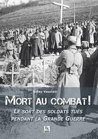 Gilles Vauclair - Mort au combat ! - Le sort des soldats tués pendant la Grande Guerre.