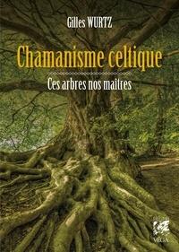 Gilles Wurtz - Chamanisme celtique - Ces arbres nos maîtres.