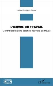 Gillier Jean-philippe - L'oeuvre du travail - Contribution à une science nouvelle du travail.