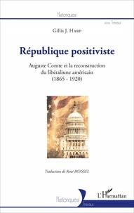 Gillis J. Harp - République positiviste - Auguste Comte et la reconstruction du libéralisme américain (1865-1920).