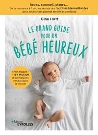 Gina Ford - Le grand guide pour un bébé heureux - Repas, sommeil, pleurs... De la naissance à 1 an, tous les secrets des routines bienveillantes pour devenir des parents sereins et confiants.