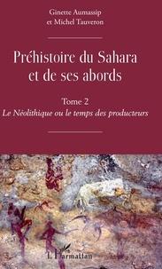 Ginette Aumassip et Michel Tauveron - Préhistoire du Sahara et de ses abords - Tome 2, Le Néolithique ou le temps des producteurs.