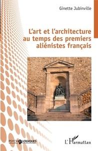 Ginette Jubinville - L'art et l'architecture au temps des premiers aliénistes français.