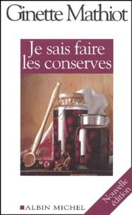 Je sais faire les conserves- Plus de 600 recettes de conserves, de plats cuisinés, de charcuterie - Ginette Mathiot |