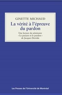 Ginette Michaud - La vérité à l'épreuve du pardon - Une lecture du séminaire «Le parjure et le pardon» de Jacques Derrida.