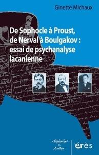 Ginette Michaux - De Sophocle à Proust, de Nerval à Boulgakov : essai de psychanalyse lacanienne.