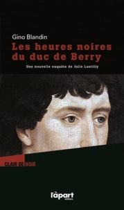 Gino Blandin - Les heures noires du duc de Berry - Une enquête de Julie Lantilly.