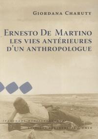 Giordana Charuty - Ernesto De Martino - Les vies antérieures d'un anthropologue.