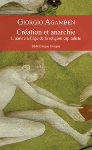 Giorgio Agamben - Création et anarchie - L'oeuvre à l'âge de la religion capitaliste.