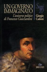 Giorgio Cadoni - Un governo immaginato. - L'universo politico di Francesco Guicciardini.