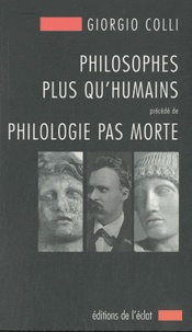 Giorgio Colli - Philosophes plus qu'humains précédé de Philologie pas morte.