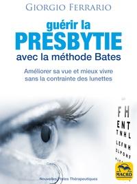 Giorgio Ferrario - Guérir la presbytie avec la méthode Bates - Améliorer sa vue et mieux vivre sans la contrainte des lunettes.