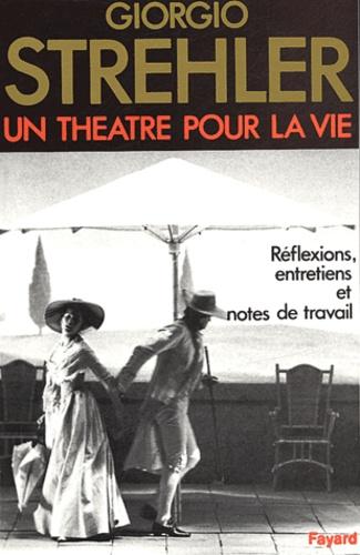 Giorgio Strehler - Un théâtre pour la vie - Réflexions, entretiens, notes de travail.