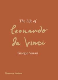 Giorgio Vasari - Giorgio Vasari - The life of Leonardo Da Vinci.