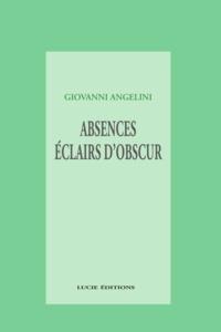 Giovanni Angelini - Absences; éclairs d'obscur.