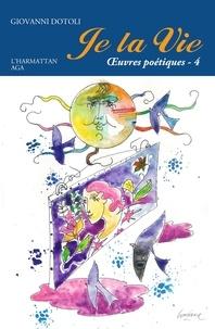 Giovanni Dotoli - Je la vie - Oeuvres poétiques Tome 4 (2014-2017).