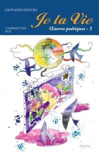 Giovanni Dotoli - Je la vie - Oeuvres poétiques Tome 5 (2017-2020).