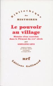 Giovanni Levi - Le pouvoir au village précédé de L'Histoire au ras du sol - Histoire d'un exorciste dans le Piémont du XVIIe siècle.