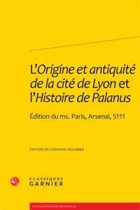 Giovanni Palumbo - L'Origine et antiquité de la cité de Lyon et l'Histoire de Palanus - Edition du Ms. Paris, Arsenal, 5111.
