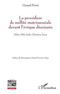 Giraud Pindi - La procédure de nullité matrimoniale devant l'évêque diocésain - Selon Mitis Iudex Dominus Iesus.