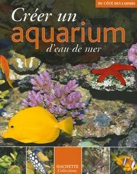 Gireg Allain et  Collectif - Créer un aquarium d'eau de mer.