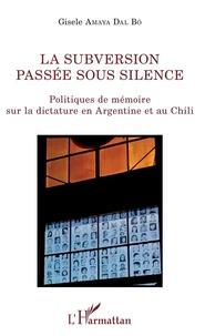Gisele Amaya Dal Bo - La subversion passée sous silence - Politiques de mémoire sur la dictature en Argentine et au Chili.
