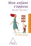 Gisèle George - Mon enfant s'oppose - Que dire ? Que faire ?.