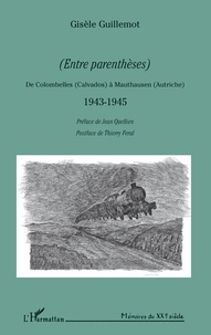 Gisèle Guillemot - (Entre parenthèses) - De Colombelles (Calvados) à Mauthausen (Autriche) 1943-1945.
