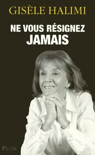 Gisèle Halimi - Ne vous résignez jamais.