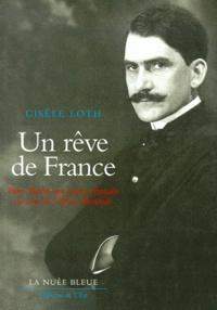 Gisèle Loth - Un rêve de France - Pierre Bucher, une passion française au coeur de l'Alsace allemande 1869-1921.