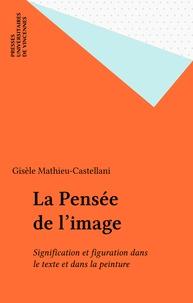 Gisèle Mathieu-Castellani - La Pensée de l'image - Signification et figuration dans le texte et dans la peinture.