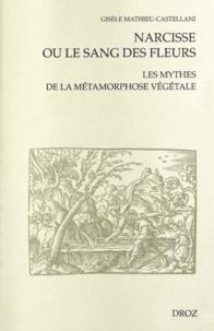 Gisèle Mathieu-Castellani - Narcisse ou le sang des fleurs - Les mythes de la métamorphose végétale.