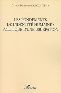 Gisèle Szczyglak - Les fondements de l'identité humaine : politique d'une usurpation.