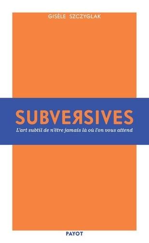 Subversives. Ou l'art de n'être jamais là où l'on vous attend