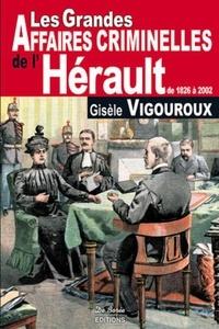 Gisèle Vigouroux - Les grandes affaires criminelles de l'Hérault de 1826 à 2002.