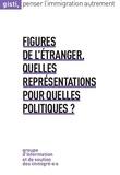 GISTI - Figures de l'étranger : quelles représentations pour quelles politiques ?.