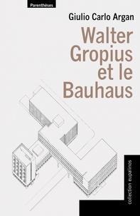 Giulio Carlo Argan - Walter Gropius et le Bauhaus.