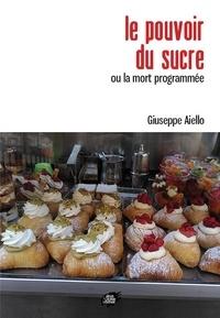 Giuseppe Aiello - Le pouvoir du sucre ou la mort programmée.