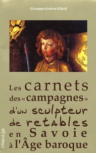 """Giuseppe Andrea Gilardi - Les carnets des """"campagnes"""" d'un sculpteur de retables en Savoie à l'Age baroque - Riche journal d'un artiste pauvre."""