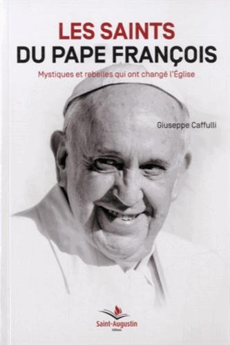 Giuseppe Caffulli - Les saints du pape François - Mystiques et rebelles qui ont changé l'Eglise.