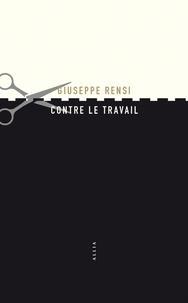 Giuseppe Rensi - Contre le travail - Essai sur l'activité la plus honnie de l'homme.