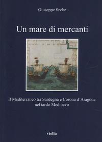 Giuseppe Seche - Un mare di mercanti - Il mediterraneo tra Sardegna e Corona d'Aragona nel tardo Medievo.
