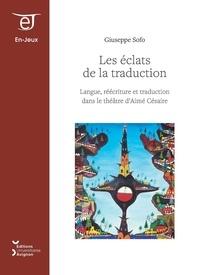 Giuseppe Sofo - Les éclats de la traduction - Langue, réécriture et traduction dans le théâtre d'Aimé Césaire.