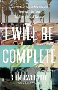 Glen David Gold - I Will Be Complete - A memoir.