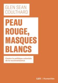Glen Sean Coulthard et Arianne Des Rochers - Peau rouge, masques blancs - Contre la politique coloniale de reconnaissance.